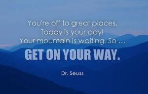 You're off to great places - Dr. Seuss