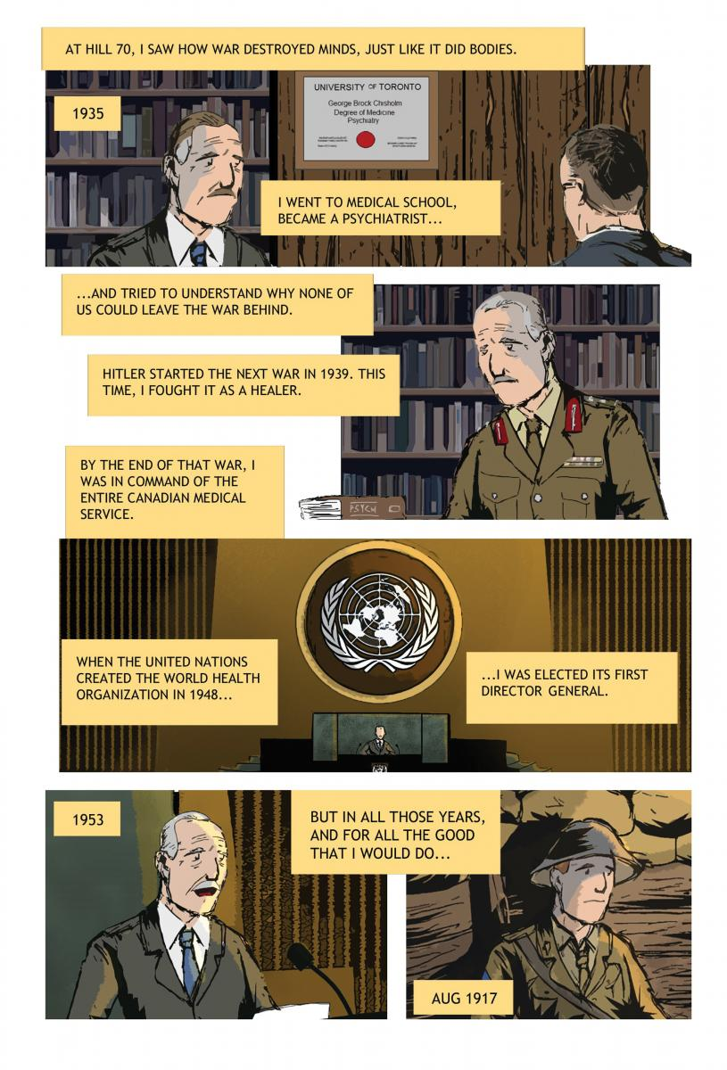 "[The panels show Chisholm's life after the war, in medical school, as leader of the Canadian medical service in the Second World War, and as the director of the World Health Organization in 1948. The captions read, ""At Hill 70, I saw how war destroyed minds, just like it did bodies....I went to medical school... and tried to understand why none of us could leave the war behind."""