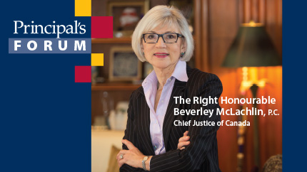 [Principal's Forum: The Right Honourable Beverley McLachlin, P.C., Chief Justice of Canada]